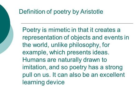 Poetry is mimetic in that it creates a representation of objects and events in the world, unlike philosophy, for example, which presents ideas. Humans.