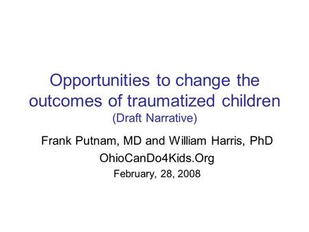 Opportunities to change the outcomes of traumatized children (Draft Narrative) Frank Putnam, MD and William Harris, PhD OhioCanDo4Kids.Org February, 28,