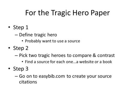 For the Tragic Hero Paper Step 1 – Define tragic hero Probably want to use a source Step 2 – Pick two tragic heroes to compare & contrast Find a source.