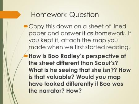 Homework Question  Copy this down on a sheet of lined paper and answer it as homework. If you kept it, attach the map you made when we first started reading.