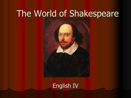 The World of Shakespeare English IV. Shakespeare's Life William Shakespeare was an English playwright from the 16 th Century. William Shakespeare was.