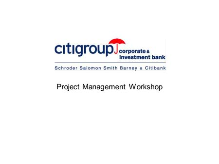 Project Management Workshop. Nick Cook  Citigroup Corporate and Investment Bank  European Technology Business Office Manager Edinburgh University April.