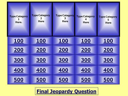 Final Jeopardy Question Type Category 1 Here. Type Category 2 Here 100 Type Category 4 Here Type Category 5 Here 500 400 300 200 100 200 300 400 500 Type.