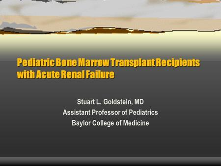 Pediatric Bone Marrow Transplant Recipients with Acute Renal Failure Stuart L. Goldstein, MD Assistant Professor of Pediatrics Baylor College of Medicine.