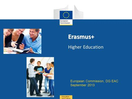 Date: in 12 pts Education and Culture Erasmus+ Erasmus+ Higher Education European Commission, DG EAC September 2013.