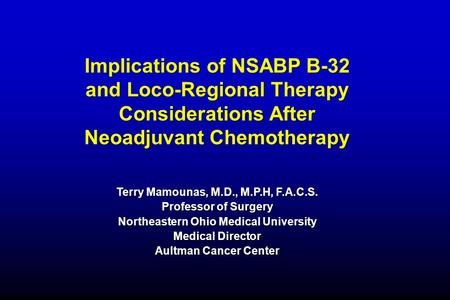 Implications of NSABP B-32 and Loco-Regional Therapy Considerations After Neoadjuvant Chemotherapy Terry Mamounas, M.D., M.P.H, F.A.C.S. Professor of Surgery.