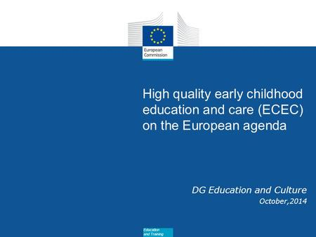 Date: in 12 pts High quality early childhood education and care (ECEC) on the European agenda DG Education and Culture October,2014 Education and Training.