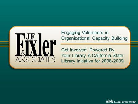 & A SSOCIATES © 2009 Get Involved: Powered By Your Library, A California State Library Initiative for 2008-2009 Engaging Volunteers in Organizational Capacity.