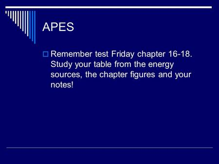 APES  Remember test Friday chapter 16-18. Study your table from the energy sources, the chapter figures and your notes!