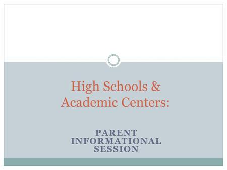 PARENT INFORMATIONAL SESSION High Schools & Academic Centers: