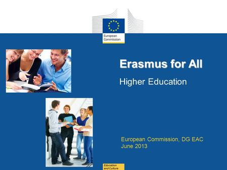 Date: in 12 pts Education and Culture Erasmus for All Erasmus for All Higher Education European Commission, DG EAC June 2013.