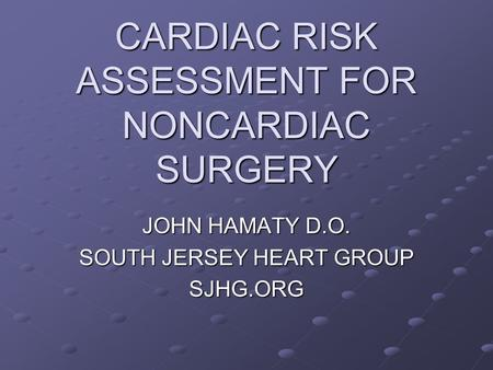 CARDIAC RISK ASSESSMENT FOR NONCARDIAC SURGERY JOHN HAMATY D.O. SOUTH JERSEY HEART GROUP SJHG.ORG.