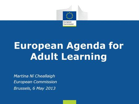 Date: in 12 pts European Agenda for Adult Learning Martina Ní Cheallaigh European Commission Brussels, 6 May 2013.