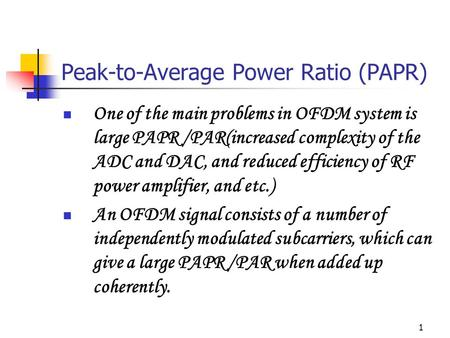1 Peak-to-Average Power Ratio (PAPR) One of the main problems in OFDM system is large PAPR /PAR(increased complexity of the ADC and DAC, and reduced efficiency.