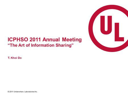 "© 2011 Underwriters Laboratories Inc. ICPHSO 2011 Annual Meeting ""The Art of Information Sharing"" T. Khoi Do."