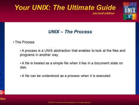 Second edition Your UNIX: The Ultimate Guide Das © 2006 The McGraw-Hill Companies, Inc. All rights reserved. UNIX – The Process The Process A process is.