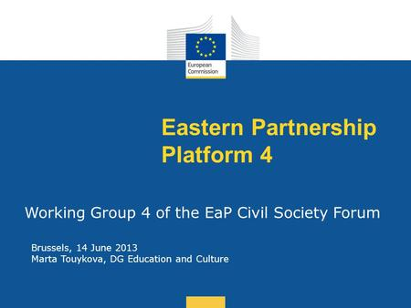 Date: in 12 pts Eastern Partnership Platform 4 Working Group 4 of the EaP Civil Society Forum Brussels, 14 June 2013 Marta Touykova, DG Education and Culture.