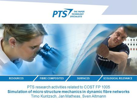 PTS research activities related to COST FP 1005 Simulation of micro structure mechanics in dynamic fibre networks Timo Kuntzsch, Jan Matheas, Sven Altmann.