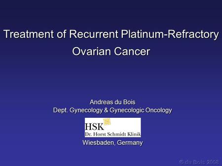 Treatment of Recurrent Platinum-Refractory Ovarian Cancer Andreas du Bois Dept. Gynecology & Gynecologic Oncology Wiesbaden, Germany.