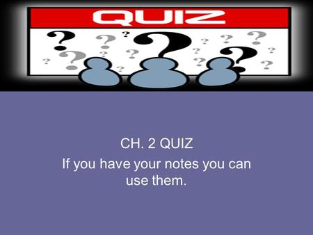 CH. 2 QUIZ If you have your notes you can use them.