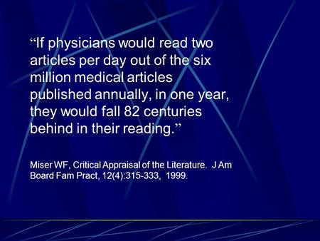 """ If physicians would read two articles per day out of the six million medical articles published annually, in one year, they would fall 82 centuries behind."