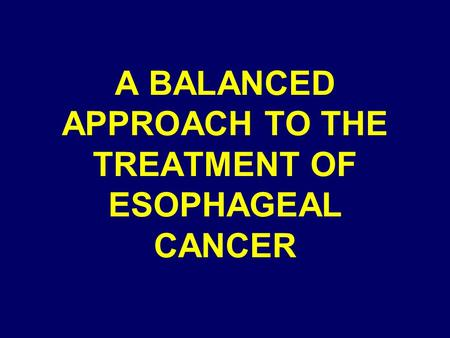 A BALANCED APPROACH TO THE TREATMENT OF ESOPHAGEAL CANCER.
