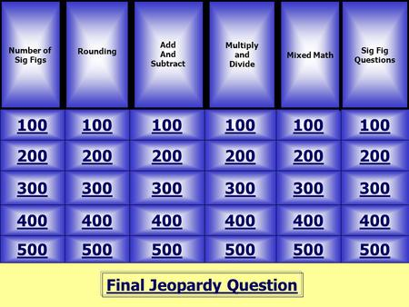 Final Jeopardy Question Number of Sig Figs Rounding 500 Mixed Math Multiply and Divide 100 200 300 400 500 400 300 200 100 Add And Subtract Sig Fig Questions.