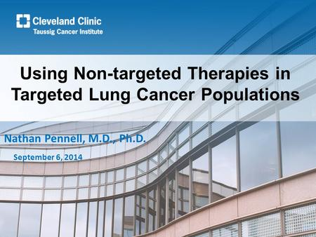 Using Non-targeted Therapies in Targeted Lung Cancer Populations Nathan Pennell, M.D., Ph.D. September 6, 2014.