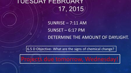 TUESDAY FEBRUARY 17, 2015 SUNRISE – 7:11 AM SUNSET – 6:17 PM DETERMINE THE AMOUNT OF DAYLIGHT. 6.5 D Objective- What are the signs of chemical change?
