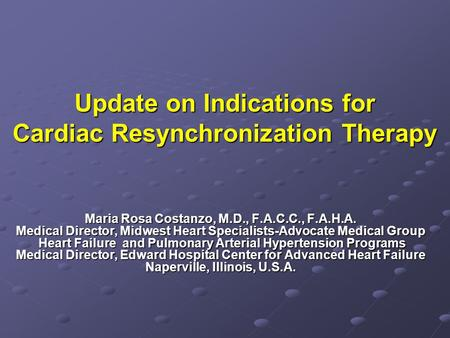 Update on Indications for Cardiac Resynchronization Therapy Maria Rosa Costanzo, M.D., F.A.C.C., F.A.H.A. Medical Director, Midwest Heart Specialists-Advocate.