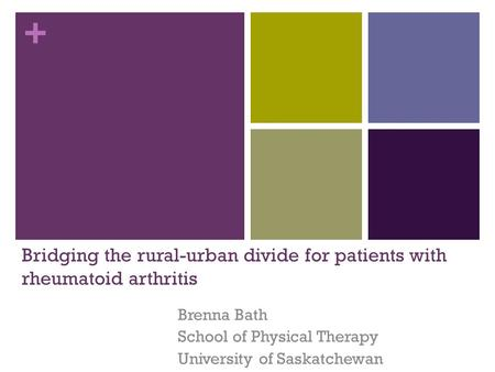 + Bridging the rural-urban divide for patients with rheumatoid arthritis Brenna Bath School of Physical Therapy University of Saskatchewan.