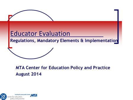 Educator Evaluation Regulations, Mandatory Elements & Implementation MTA Center for Education Policy and Practice August 2014.