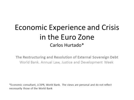 Economic Experience and Crisis in the Euro Zone Carlos Hurtado* The Restructuring and Resolution of External Sovereign Debt World Bank. Annual Law, Justice.