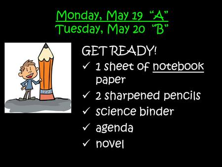 "Monday, May 19 ""A"" Tuesday, May 20 ""B"" GET READY! 1 sheet of notebook paper 2 sharpened pencils science binder agenda novel."