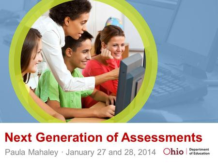 Next Generation of Assessments Paula Mahaley ∙ January 27 and 28, 2014.