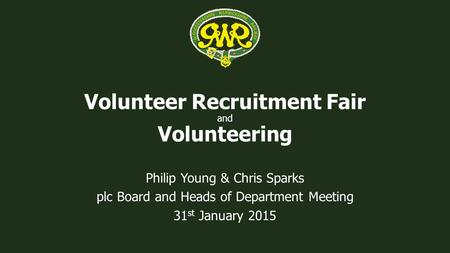 Volunteer Recruitment Fair and Volunteering Philip Young & Chris Sparks plc Board and Heads of Department Meeting 31 st January 2015.