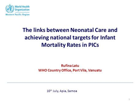 The links between Neonatal Care and achieving national targets for Infant Mortality Rates in PICs Rufina Latu WHO Country Office, Port Vila, Vanuatu 10.