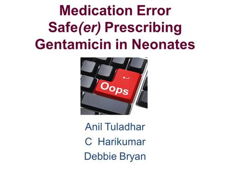 Medication Error Safe(er) Prescribing Gentamicin in Neonates Anil Tuladhar C Harikumar Debbie Bryan.