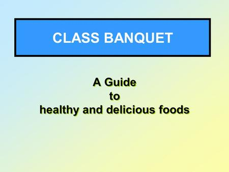 CLASS BANQUET A Guide to healthy and delicious foods A Guide to healthy and delicious foods.