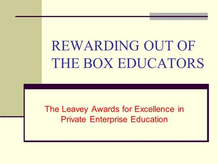REWARDING OUT OF THE BOX EDUCATORS The Leavey Awards for Excellence in Private Enterprise Education.