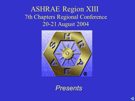 ASHRAE Region XIII 7th Chapters Regional Conference 20-21 August 2004 Presents.