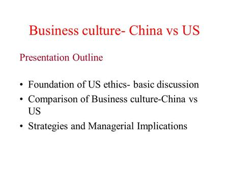 Business culture- China vs US Presentation Outline Foundation of US ethics- basic discussion Comparison of Business culture-China vs US Strategies and.