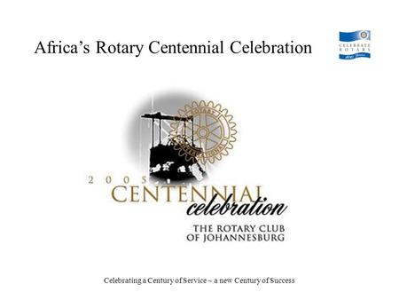 Africa's Rotary Centennial Celebration Celebrating a Century of Service ~ a new Century of Success.