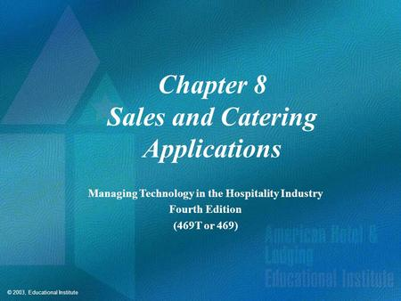 © 2003, Educational Institute Chapter 8 Sales and Catering Applications Managing Technology in the Hospitality Industry Fourth Edition (469T or 469)