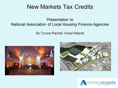 New Markets Tax Credits Presentation to National Association of Local Housing Finance Agencies By Tyrone Rachal, Invest Atlanta.