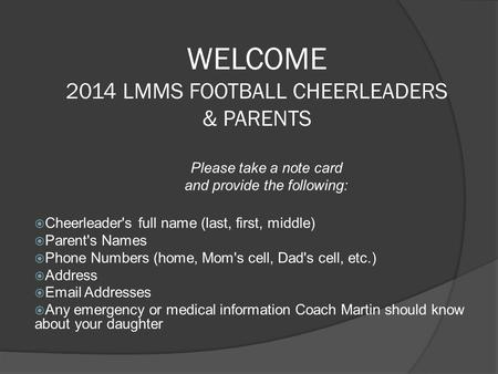 WELCOME 2014 LMMS FOOTBALL CHEERLEADERS & PARENTS Please take a note card and provide the following:  Cheerleader's full name (last, first, middle)‏ 