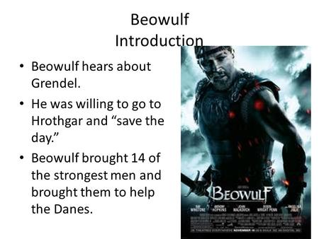 "Beowulf Introduction Beowulf hears about Grendel. He was willing to go to Hrothgar and ""save the day."" Beowulf brought 14 of the strongest men and brought."