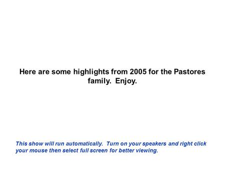 Here are some highlights from 2005 for the Pastores family. Enjoy. This show will run automatically. Turn on your speakers and right click your mouse.