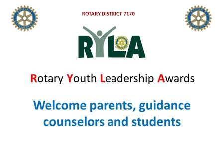Welcome parents, guidance counselors and students Rotary Youth Leadership Awards ROTARY DISTRICT 7170.
