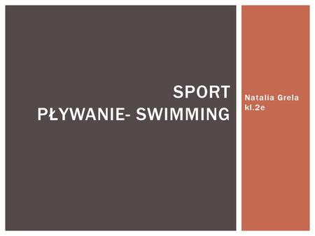 Natalia Grela kl.2e SPORT PŁYWANIE- SWIMMING.  Swimming - a method of movement in the water used by humans, animals and machines.  Is a popular recreational.